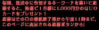 毎回、放送中に告知するキーワードを書いて応募すると、抽選で1名様に1.000円分のQUOカードをプレゼント!応募はその日の番組終了後から午前11時まで、このページに表示される応募ボタンから!