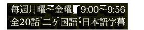 毎週月曜〜金曜 9:00〜9:56 全20話 二ヶ国語・日本語字幕