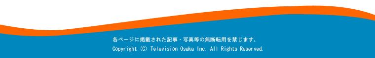 各ページに掲載された記事・写真等の無断転用を禁じます。Copyright (C) Television Osaka Inc. All Rights Reserved.