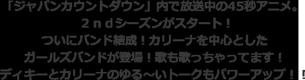 「ジャパンカウントダウン」内で放送中の45秒アニメ。2ndシーズンがスタート!ついにバンド結成!カリーナを中心としたガールズバンドが登場!歌も歌っちゃってます!ディキーとカリーナのゆる~いトークもパワーアップ!!