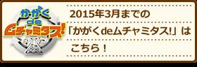 2015年3月までの「かがくdeムチャミタス!」はこちら!