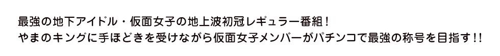 最強の地下アイドル・仮面女子の地上波初冠レギュラー番組!やまのキングに手ほどきを受けながら仮面女子メンバーがパチンコで最強の称号を目指す!!